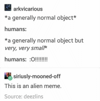 Meme, Alien, and Black Twitter: arkvicarious  *a generally normal object*  humans:  *a generally normal object but  very, very small*  humans: O!!!!  siriusly-mooned-off  This is an alien meme.  Source: deezlins give me a very small shibe now or give me a regular sized shibe