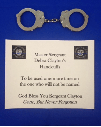 Memes, 🤖, and Master: ARLANAN  Master Sergeant  Debra Clayton's  Handcuffs  To be used one more time on  the one who will not be named  God Bless You Sergeant Clayton  Gone, But Never Forgotten