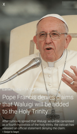 The Pope speaks on Waluigi controversy: arlier today 14.5K Lik  Pope Francis denies claims  that Waluigi will be added  to the Holy Trinity  After rumours spread that Waluigi would be canonised  as a fourth hypostisis of the holy trinity, the vatican has  released an official statement denying the claim  < Swipe to begin The Pope speaks on Waluigi controversy