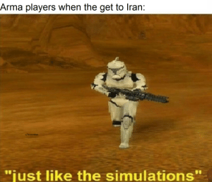 "Wanna know how I got out of Iraq...: Arma players when the get to Iran:  u/TeutonMan  ""just like the simulations"" Wanna know how I got out of Iraq..."