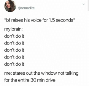 Dank, Brain, and Drive: @armadite  *bf raises his voice for 1.5 seconds*  my brain:  don't do it  don't do it  don't do it  don't do it  don't do it  me: stares out the window not talking  for the entire 30 min drive He deserves it