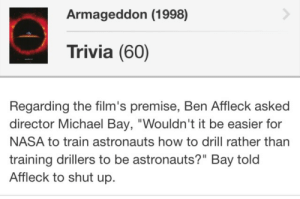"Fucking, Funny, and Nasa: Armageddon (1998)  Trivia (60)  Regarding the film's premise, Ben Affleck asked  director Michael Bay, ""Wouldn't it be easier for  NASA to train astronauts how to drill rather than  training drillers to be astronauts?"" Bay told  Affleck to shut up. jefflaclede: ethergaunts:  beeishappy:  Armageddon is one of the few DVDs I didn't sell because Ben Affleck on the commentary track is relentless. Below is the clip of the commentary from where this tidbit of trivia came from. Please take a moment to witness the magic.  this is so fucking funny  ""aim the drill at the ground and turn it on"""