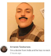 Armando Tar  I'm a doctor from India and he has no neck  2 hours ago