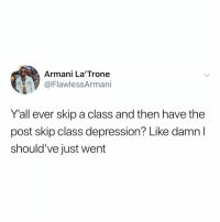 Memes, Depression, and Armani: Armani La'Trone  @FlawlessArmani  Y'all ever skip a class and then have the  post skip class depression? Like damn  should've just went Post 1620: y the hELL havent u followed @kalesaladquotes yet