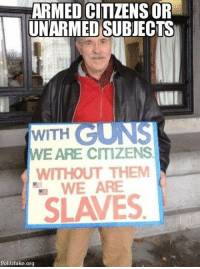 Memes, 🤖, and Citizens: ARMED CIMZENS OF  UNARMED SUBJECTS  WITH  WE ARE CITIZENS  WITHOUT THEM  WEARE  SLAVES  Politifake.org