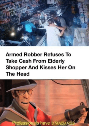 saw this goldmine of wholesome in the memes subreddit: Armed Robber Refuses To  Take Cash From Elderly  Shopper And Kisses Her On  The Head  Professionals have STANDARDS saw this goldmine of wholesome in the memes subreddit
