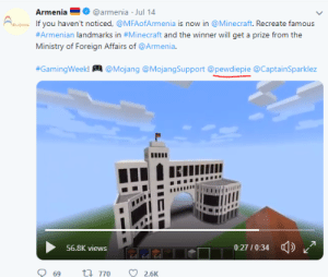 Minecraft, Armenia, and Armenian: Armenia  @armenia Jul 14  AMENTA If you haven't noticed, @MFAofArmenia is now in @Minecraft. Recreate famous  #Armenian landmarks in #Minecraft and the winner will get a prize from the  Ministry of Foreign Affairs of @Armenia.  #GamingWeek!  @Mojang @MojangSupport @pewdiepie @CaptainSparklez  0:27/0:34  56.8K views  64 64 64  t 770  69  2.6K Armenia invited Pewdiepie to participate in a Minecraft contest.