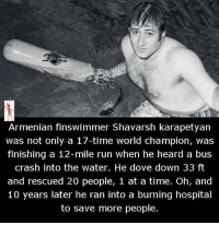 Dove: Armenian finswimmer Shavarsh karapetyan  was not only a 17-time world champion, was  finishing a 12-mile run when he heard a bus  crash into the water. He dove down 33 ft  and rescued 20 people, 1 at a time. Oh, and  10 years later he ran into a burning hospital  to save more people.
