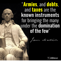 "Thank you for the reminder, President Madison.  ""Of all the enemies to public liberty war is, perhaps, the most to be dreaded, because it comprises and develops the germ of every other. War is the parent of armies; from these proceed debts and taxes; and armies, and debts, and taxes are the known instruments for bringing the many under the domination of the few."" -James Madison (1795)  #constitution #10thAmendment #founders #war #military #debt #taxes #wisdom: ""Armies, and debts,  and taxes are the  known instruments  for bringing the many  under the domination  of the few""  Amendment Thank you for the reminder, President Madison.  ""Of all the enemies to public liberty war is, perhaps, the most to be dreaded, because it comprises and develops the germ of every other. War is the parent of armies; from these proceed debts and taxes; and armies, and debts, and taxes are the known instruments for bringing the many under the domination of the few."" -James Madison (1795)  #constitution #10thAmendment #founders #war #military #debt #taxes #wisdom"