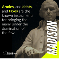 """Memes, Taxes, and Enemies: Armies, and debts,  and taxes are the  known instruments  for bringing the  many under the  domination of  the few  TENTH  Amendment  CENTER """"Of all the enemies to public liberty war is, perhaps, the most to be dreaded, because it comprises and develops the germ of every other. War is the parent of armies; from these proceed debts and taxes; and armies, and debts, and taxes are the known instruments for bringing the many under the domination of the few."""" -James Madison (1795)"""