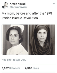"America, Bodies , and Tumblr: Armin Navabi  @ArminNavabi  My mom, before and after the 1979  Iranian Islamic Revolution  7:18 pm 18 Apr 2017  3,997 Retweets  4,969 Likes <p><a href=""http://canwejustplaydressup.tumblr.com/post/162451125448/libertarirynn-first-female-prophet-the-hijab"" class=""tumblr_blog"">canwejustplaydressup</a>:</p>  <blockquote><p><a href=""https://libertarirynn.tumblr.com/post/162450995539/first-female-prophet-the-hijab-isnt-just-a"" class=""tumblr_blog"">libertarirynn</a>:</p>  <blockquote><p><a href=""https://first-female-prophet.tumblr.com/post/162396178419/the-hijab-isnt-just-a-piece-of-cloth-for-this"" class=""tumblr_blog"">first-female-prophet</a>:</p> <blockquote><p>The hijab isn't just a piece of cloth for this woman and many women all over the globe. It's about men policing and taking control over women's bodies.</p></blockquote>  <p>""The hijab is a totally voluntary thing!""<br/> Sure it is, when you live in America and nobody's going to stone you for not wearing it. Try telling that to women living in Islamic countries where it's the law to cover themselves whenever they want to go out in public and often they can't even drive or enter a building without a male escort. But you won't hear a peep from first world feminists about that because they're too busy making sure you don't blame all Muslims for every terrorist attack.</p></blockquote>  <p>I mean you can have it both ways. You can say not Muslims are terrorists but know that there are places around the world where women get screwed over.</p></blockquote>  <p>Of course you can. But the people I&rsquo;m talking about don&rsquo;t. They don&rsquo;t say a word about the absolute atrocious state of women in many Islamic countries. And they call anyone who does Islamaphobic.</p>"