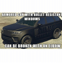 Logic, Memes, and Ps4: ARMORED  CARWITH BULLET-RESISTAN  WINDOWS  CAN BE BROKEN WITH AN ELBOW Gta Logic Follow me @jaxramse for daily content Check out @offensivememesz @gamiing.memes @gamersbanter @bitchyproblem cod codmeme codmemes callofduty callofdutymeme callofdutymemes gfuel game infinitewarfare IW Rs6 rainbow6siege mwr gaming gamingmemes gamer battlefield battlefield1 gta gtav gta5 gtavonline bo2 bo3 csgo modding xbox xboxone ps4 pc