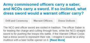 We just couldn't find anyone to confirm this with: Army commisoned officers carry a saber,  and NCOs carry a sword. If so inclined, what  dress sword would a warrant officer carry?  Drill and Ceremony  Warrant Officers  Dress Uniform  The NCO and officer sword are rooted in tradition. The officer Saber is  for leading the charge and cutting through foes, while the NCO straight  sword is for pushing the troops into battle. If the Warrant Officer Corps  had a dress sword to represent their role, I imagine it would be a shiny  multitool with a beer bottle opener on it. [Read More] We just couldn't find anyone to confirm this with