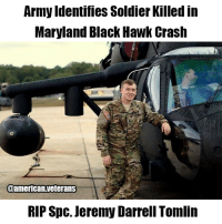 America, Memes, and Army: Army Identifies Soldier Killed in  Maryland Black Hawk Crash  00american.veterans  RIP Spc. Jeremy Darrell Tomlin Spc. Jeremy Darrell Tomlin 22, a UH-60 crew chief assigned to the 12th Aviation Battalion, died Apri 17 in a Black Hawk crash in Maryland. R.I.P. americanveterans veterans usveterans usmilitary usarmy supportveterans honorvets usvets america usa patriot uspatriot americanpatriot supportourtroops godblessourtroops ustroops americantroops semperfi military remembereveryonedeployed deplorables deployed starsandstripes americanflag usflag respecttheflag marines navy airforce