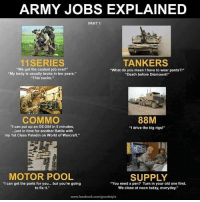 """paladins: ARMY JOBS EXPLAINED  PART 1  11 SERIES  TANKERS  """"We got the coolest job ever!""""  """"What do you mean I have to wear pants?!""""  """"My body is usually broke in ten years.""""  """"Death before Dismount!""""  """"This sucks.""""  COMMO  88M  """"I can put up an OE-254 in 5 minutes,  """"I drive the big rigs!""""  ...just in time for another Battle with  my 1st Class Paladin on World of Warcraft.""""  MOTOR POOL  SUPPLY  """"I can get the parts for you... but you're going  """"You need a pen? Turn in your old one first.  to fix it.  We close at noon today, everyday.""""  www.facebook.com/gruntstyle"""