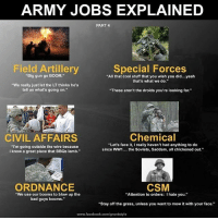 "Memes, 🤖, and Civilization: ARMY JOBS EXPLAINED  PART 4  Field Artillery  Special Forces  Big gun go BOOM  ""All that cool stuff that you wish you did...yeah  that's what we do.""  ""We really just let the LT thinks he's  tell us what's going on.""  ""These aren't the droids you're looking for.""  Chemical  CIVIL AFFAIRS  ""Let's face it, I really haven't had anything to do  ""I'm going outside the wire because  since WW1  the Soviets, Saddam, all chickened out.  I know a great place that BBQs lamb.""  ORDNANCE  CSM  ""We use our booms to blow up the  ""Attention to orders: I hate you.""  bad guys booms.""  ""Stay off the grass, unless you want to mow it with your face.""  www.facebook.com/gruntstyle"