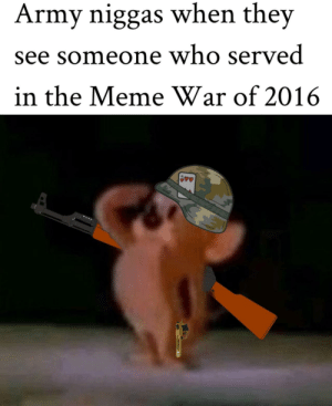 We fought the good fight: Army niggas when they  see someone who served  in the Meme War of 2016  90 We fought the good fight