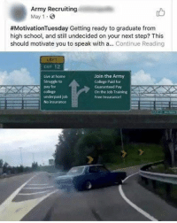 On its own, it's a mediocre meme. But knowing that recruiters are working on their meme game to get bodies in the door is freaking hilarious.: Army Recruiting  May 1.  #MotivationTuesday Getting ready to graduate from  high school, and still undecided on your next step? This  should motivate you to speak with a... Continue Reading  CuT 12  Live at home  Struggle to  pay for  college  underpaid job  No insurance  Join the Army  College Paid for  Guaranteed Pay  On the Job Training  Free Insurancel On its own, it's a mediocre meme. But knowing that recruiters are working on their meme game to get bodies in the door is freaking hilarious.