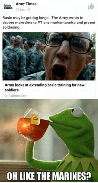 Imagine that, a meme WAR  ;) -El Guapo: Army Times  12 hrs  Basic may be getting longer. The Army wants to  devote more time to PT and marksmanship and proper  soldiering  Army looks at extending basic training for new  soldiers  army times.com  OH LIKE THE MARINES? Imagine that, a meme WAR  ;) -El Guapo