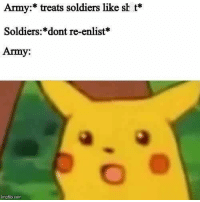 30 Snide Military Memes That You Probably Shouldn't Show Your Sergeant: Army:* treats soldiers like sh t*  Soldiers:*dont re-enlist*  Army:  imgfip.com 30 Snide Military Memes That You Probably Shouldn't Show Your Sergeant