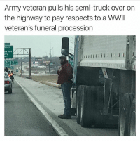 Memes, Respect, and Army: Army veteran pulls his semi-truck over on  the highway to pay respects to a WWlI  veteran's funeral procession  nd His  wy  70 Respect!! Double tap for this man!!