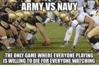 Exactly right!: ARMY VS NAVY  THE ONLY GAME WHERE EVERYONE PLAYING  IS WILLING TO DIE FOR EVERYONE WATCHING Exactly right!
