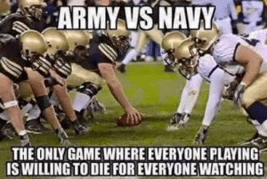 A buddy of mine I served with who's still in has the occasional boot moment and post this every year...: ARMY VS NAVY  THE ONLY GAME WHERE EVERYONE PLAYING  IS WILLING TO DIE FOR EVERYONE WATCHING A buddy of mine I served with who's still in has the occasional boot moment and post this every year...