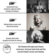 Be Like, Destiny, and Meme: Arnold didn't have  horlicks to make him Taller  stronger and sharper.  Marilyn Monroe never used  olay for her beauty.  Einstein didn't drink  complan to imrove his memory.  No Product will make your Dream  come true. Just your hard work and You  are the Creator of your own Destiny. Twitter: BLB247 Snapchat : BELIKEBRO.COM belikebro sarcasm meme Follow @be.like.bro