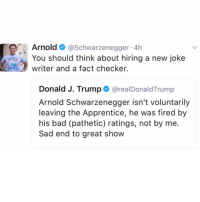 ArnoldSchwarzenegger responds to PresidentTrump's tweet about him...👀🇺🇸 WSHH: Arnold  Schwarzenegger  4h  You should think about hiring a new joke  writer and a fact checker.  Donald J. Trump  arealDonald Trump  Arnold Schwarzenegger isn't voluntarily  leaving the Apprentice, he was fired by  his bad (pathetic) ratings, not by me.  Sad end to great show ArnoldSchwarzenegger responds to PresidentTrump's tweet about him...👀🇺🇸 WSHH