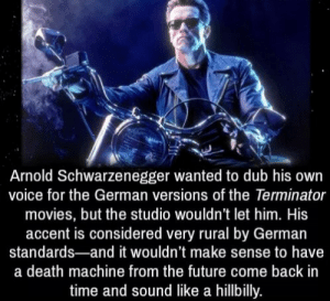 Aw man i would have loved that: Arnold Schwarzenegger wanted to dub his own  voice for the German versions of the Terminator  movies, but the studio wouldn't let him. His  accent is considered very rural by German  standards-and it wouldn't make sense to have  a death machine from the future come back in  time and sound like a hillbilly. Aw man i would have loved that