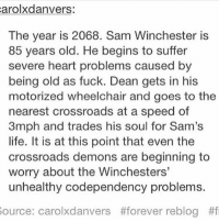 spn Supernatural spnfamily jaredpadalecki jensenackles mishacollins sam dean winchesters castiel destiel fandom ship otp: arolxdanvers:  The year is 2068. Sam Winchester is  85 years old. He begins to suffer  severe heart problems caused by  being old as fuck. Dean gets in his  motorized wheelchair and goes to the  nearest crossroads at a speed of  3mph and trades his soul for Sam's  life. It is at this point that even the  crossroads demons are beginning to  worry about the Winchesters'  unhealthy codependency problems.  ource: carob(danvers  #forever reblog  spn Supernatural spnfamily jaredpadalecki jensenackles mishacollins sam dean winchesters castiel destiel fandom ship otp