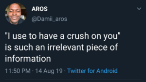 "So? How would that help me now?: AROS  @Damii_aros  ""I use to have a crush on you""  is such an irrelevant piece of  information  11:50 PM 14 Aug 19 Twitter for Android So? How would that help me now?"