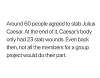 Julius Caesar, Humans of Tumblr, and All The: Around 60 people agreed to stab Julius  Caesar. At the end of it, Caesar's body  only had 23 stab wounds. Even back  then, not all the members for a group  project would do their part.