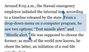 "Life, Saw, and Tumblr: Around 8:05 a.m., the Hawaii emergency  employee initiated the internal tes', according  to a timeline released by the state. From a  drop-down menu on a computer program, he  saw two options: ""Test missile alert"" and  ""Missile alert.""He was supposed to choose the  former; as much of the world now knows, he  chose the latter, an initiation of a real-life  93 memehumor:  How the Hawaii missile mess happened."
