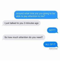 Memes, Time, and 🤖: Around what time are you going to be  able to pay attention to me?  I just talked to you 3 minutes ago  SO???  So how much attention do you need?  ALL OF IT  Delivered