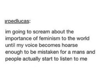 Memes, Mistaken, and 🤖: arpedlucas:  im going to scream about the  importance of feminism to the world  until my voice becomes hoarse  enough to be mistaken for a mans and  people actually start to listen to me