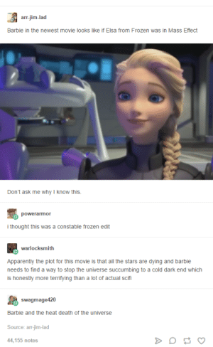 Apparently, Barbie, and Elsa: arr-jim-lad  Barbie in the newest movie looks like if Elsa from Frozen was in Mass Effect  Don't ask me why I know this  powerarmor  i thought this was a constable frozen edit  warlocksmith  Apparently the plot for this movie is that all the stars are dying and barbie  needs to find a way to stop the universe succumbing to a cold dark end which  is honestly more terrifying than a lot of actual scifi  swagmage420  Barbie and the heat death of the universe  Source: arr-jim-lad  44,155 notes Barbie and the Magical Race Against Thermodynamic Entropy