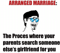 Marriage Memes: ARRANGED MARRIAGE:  The Proces where your  parents search someone  else S girlfriend for you