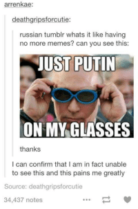 memes tumblr: arrenkae:  deathgripsforcutie:  russian tumblr whats it like having  no more memes? can you see this:  JUST PUTIN  ON MY GLASSES  thanks  I can confirm that I am in fact unable  to see this and this pains me greatly  Source: deathgripsforcutie  34,437 notes