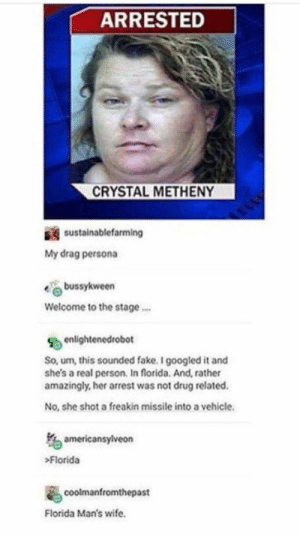 Mrs. Florida Man: ARRESTED  CRYSTAL METHENY  sustainablefarming  My drag persona  bussykween  Welcome to the stage  enlightenedrobot  So, um, this sounded fake. I googled it and  she's a real person. In florida. And, rather  amazingly, her arrest was not drug related  No, she shot a freakin missile into a vehicle  americansylveon  Florida  coolmanfromthepast  Florida Man's wife. Mrs. Florida Man