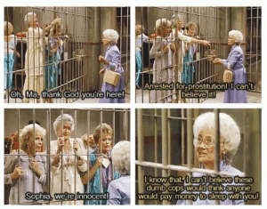 Best moment from golden girls: Arrested for Prostitution! can't  believe it  Oh Ma., thank God you're here  lknow that,l can't believe these  dumb cOpS WOuld think anyone  dumbCOPS  would pay money to sleep withiyou  Sophia, we re innocent Best moment from golden girls