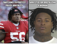 San Francisco 49ers, Nfl, and Police: ARRESTED FOR  TAKES KNEE TO PROTEST  POLICE BRUTALITY  BRUTALIZING  A WOMAN  49ERS 🤦‍♂️🤦‍♂️🤦‍♂️
