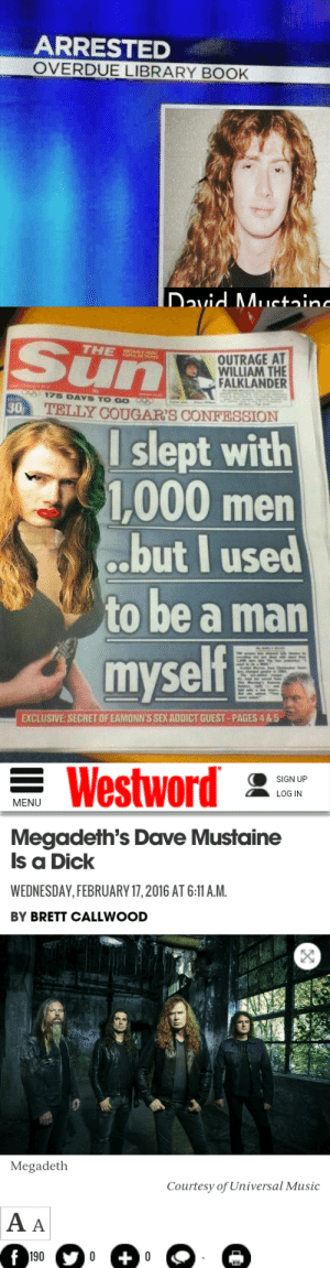 krikwahmmett:  News of the day: ARRESTED  OVERDUE LIBRARY BOOK   THE  OUTRAGE AT  WILLIAM THE  ALKLANDER  En  TELLY COUGAR'S CONFESSION  175 DAYS TO GO  30  l slept with  1000 men  .but I used  to be a man  myself  EXCLUSIVE SECRET OF EAMONN'S SEX ADDICT GUEST-PAGES 4 &5   Westword  SIGN UP  LOG IN  MENU  Megadeth's Dave Mustaine  Is a Dick  WEDNESDAY, FEBRUARY 17,2016 AT 6:11 A.M  BY BRETT CALLWOOD  Megadeth  Courtesy of Universal Music  190 krikwahmmett:  News of the day