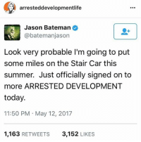 This just in (via @arresteddevelopmentlife) arresteddevelopment bluthcompanyofficial: arresteddevelopmentlife  Jason Bateman  @bateman jason  Look very probable l'm going to put  some miles on the Stair Car this  summer. Just officially signed on to  more ARRESTED DEVELOPMENT  today.  11:50 PM May 12, 2017  1,163  RETWEETS  3,152  LIKES This just in (via @arresteddevelopmentlife) arresteddevelopment bluthcompanyofficial