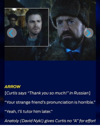 "ARROW  [Curtis says ""Thank you so much!"" in Russian]  ""Your strange friend's pronunciation is horrible.""  ""Yeah, I'll tutor him later  Anatoly (David Nykl) gives Curtis no ""A""for effort From TVLine's Quotes of the Week! 🏹 arrow bratva curtisholt anatolyknyazev davidnykl"