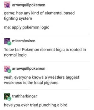 Definitely true: arrowquillpokemon  game: has any kind of elemental based  fighting system  me: apply pokemon logic  miasmicsiren  To be fair Pokemon element logic is rooted in  normal logic.  arrowquillpokemon  yeah, everyone knows a wrestlers biggest  weakness is the local pigeons  truthharbinger  have you ever tried punching a bird Definitely true