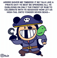 Memes, Yeah, and Best: ARRRR SHIVER ME TIMBERS! IT BE TALK LIKEA  PIRATE DAY! YE BEST BE SPENDING ALL YE  DUBLOONS ON ONLY THE FINEST OF RUM TO  CELEBRATE WITH YE SEADOGS! NOW LET US  HIGH-TAIL ONTO YONDER SEVEN SEAS  回itsio Happy Talk Like A Pirate Day! Yeah we're not that into it either😒 Tag your mates!☠️ talklikeapirateday parrot scallywag