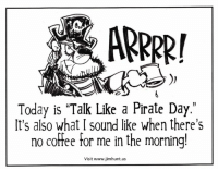 "Dank, Coffee, and Pirates: ARRRR!  Today is ""Talk Like a Pirate Day.""  It's also what I sound like when there's  no coffee for me in the morning!  Visit www jimhunt.us"