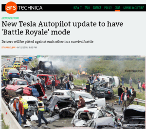 Cars, Science, and Gaming: ars TeCHNICA  BIZ & IT TECH SCIENCE POLICY CARS GAMING &CULTURE  INNOVATION  New Tesla Autop1lot update to have  'Battle Royale' mode  Drivers will be pitted against each other in a survival battle  ETHAN KLEIN-6/12/2018, 3:02 PM  @godemperormusk