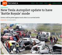 "Cars, Memes, and Science: ars TeCHNICA  BIZ &IT TECH SCIENCE POLICY CARS GAMING &CULTURE  INNOVATION  New Tesla Autopilot update to have  'Battle Royale' mode  Drivers will be pitted against each other in a survival battle  ETHAN KLEIN-6/12/2018, 3:02 PM  @godemperormusk <p>Innovation via /r/memes <a href=""https://ift.tt/2JY4t5y"">https://ift.tt/2JY4t5y</a></p>"